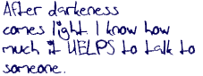 After darkness comes light. I know how much it HELPS to talk to someone.